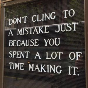 "Changing your mind | A quote: ""Don't cling to a mistake just because you spent a lot of time making it."""
